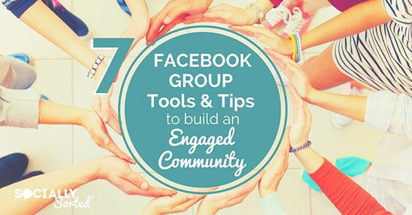Are you thinking about Starting a Facebook Group? Here are 7 Facebook Group Tools and Tips to Build an Engaged Community