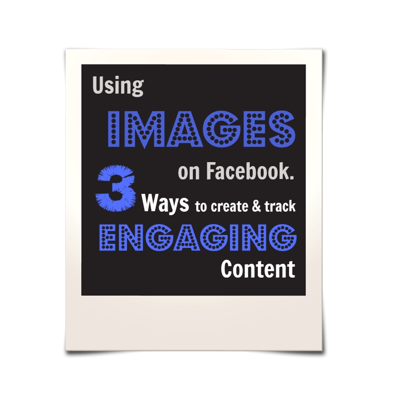 Using Images on Facebook - 3 Ways | Engaging Content | Main Image