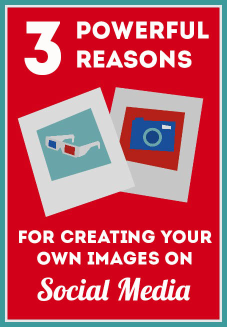 3 Powerful Reasons for Creating Your Own Images on Social Media www.sociallysorted.com.au