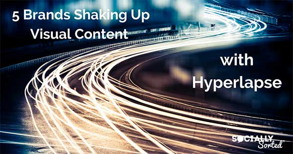 5 Brands Shaking up Visual Content with Hyperlapse