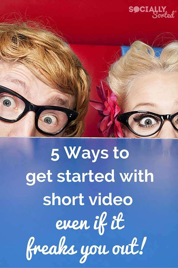 5 Ways to Get Started with Short Video - even if it freaks you out!