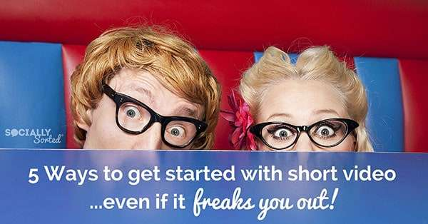 5 Ways to Get Started with Short Video even if the idea of it freaks you out