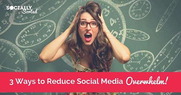 3 Highly Effective Ways to Reduce Social Media Overwhelm