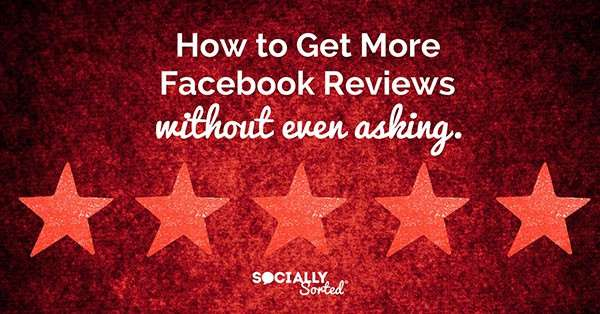 How to Get More Facebook Reviews (without even asking) - Socially Sorted
