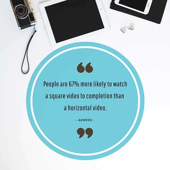 People are 67% more likely to watch a square video to completion than a horizontal video – AdWeek
