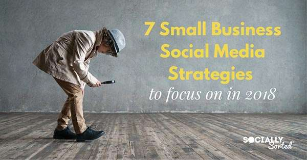 7 Small Business Social Media Strategies to focus on in 2018