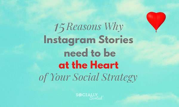 15 Reasons Why Instagram Stories Need to be at the Heart of Your Social Strategy