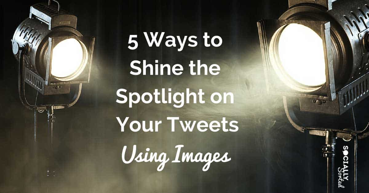 5 Ways to Use Images on Twitter to Shine the Spotlight on Your Tweets
