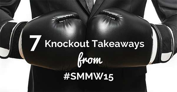 7 Knockout Takeaways from Social Media Marketing World #smmw15