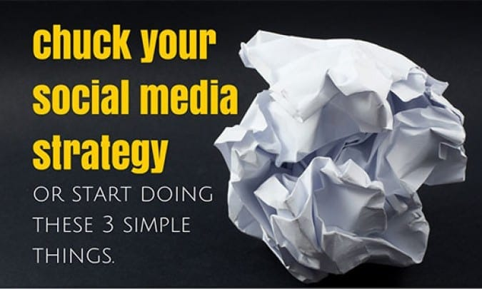Chuck Your Social Media Strategy – Or Start Doing These 3 Things