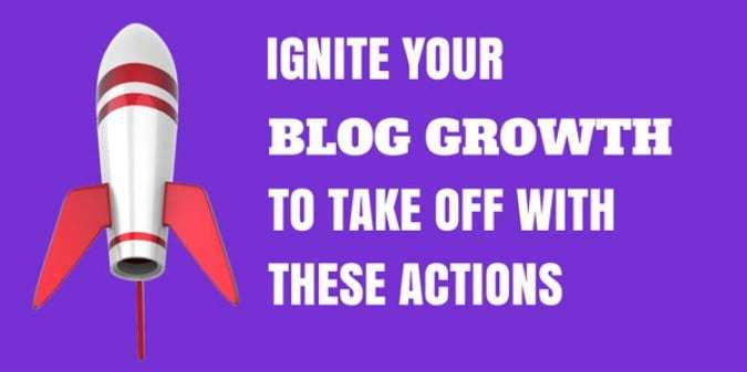 Ignite Your Blog Growth to Take off with These Actions