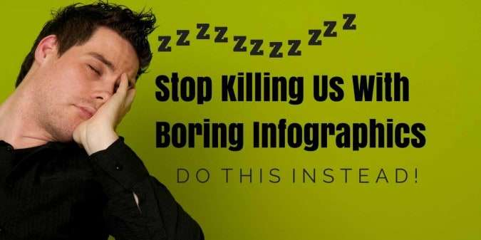 Stop Killing Us With Boring Infographics – Do This Instead