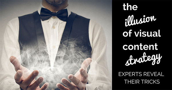 The Illusion of Visual Content Strategy – 8 Experts Reveal their Tricks