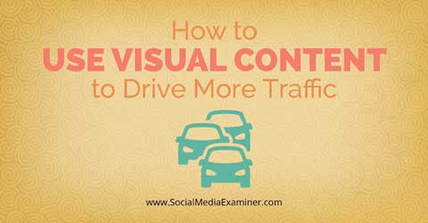 How to Use Visual Content to Drive More Traffic (via Social Media Examiner)